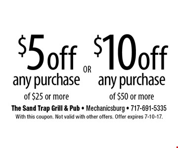 $10 off any purchase of $50 or more OR $5off any purchase of $25 or more. With this coupon. Not valid with other offers. Offer expires 7-10-17.