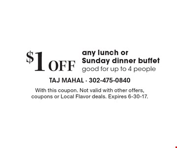 $1 Off any lunch or Sunday dinner buffet good for up to 4 people. With this coupon. Not valid with other offers, coupons or Local Flavor deals. Expires 6-30-17.