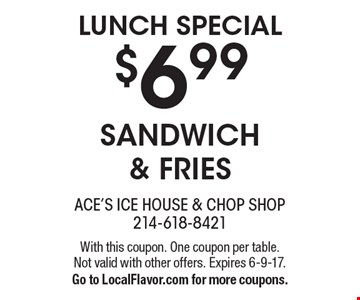Lunch special. $6.99 sandwich & fries. With this coupon. One coupon per table. Not valid with other offers. Expires 6-9-17.Go to LocalFlavor.com for more coupons.