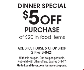 Dinner special. $5 OFF Purchase of $20 in food items. With this coupon. One coupon per table. Not valid with other offers. Expires 6-9-17.Go to LocalFlavor.com for more coupons.