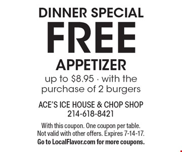 Dinner special FREE appetizer up to $8.95 - with the purchase of 2 burgers. With this coupon. One coupon per table. Not valid with other offers. Expires 7-14-17. Go to LocalFlavor.com for more coupons.