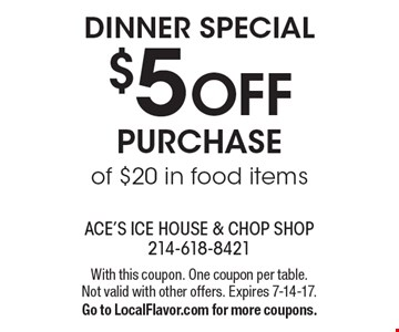 Dinner special $5 OFF Purchase of $20 in food items. With this coupon. One coupon per table. Not valid with other offers. Expires 7-14-17. Go to LocalFlavor.com for more coupons.