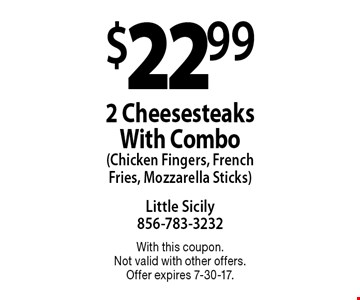 $22.99 2 Cheesesteaks With Combo (Chicken Fingers, French Fries, Mozzarella Sticks). With this coupon. Not valid with other offers. Offer expires 7-30-17.