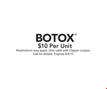 $10 Per Unit BOTOX. Restrictions may apply. Only valid with Clipper coupon. Call for details. Expires 8/4/17.