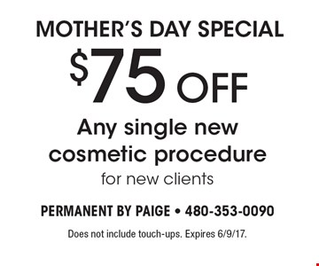 Mother's day special $75 OFF Any single new cosmetic procedure for new clients. Does not include touch-ups. Expires 6/9/17.