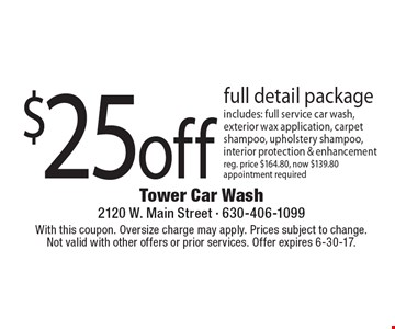$25 off full detail package includes: full service car wash, exterior wax application, carpet shampoo, upholstery shampoo, interior protection & enhancement reg. price $164.80, now $139.80. appointment required. With this coupon. Oversize charge may apply. Prices subject to change. Not valid with other offers or prior services. Offer expires 6-30-17.