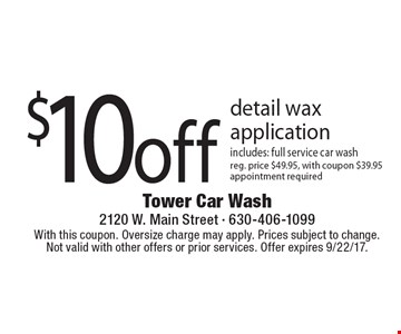 $10 off detail wax application. Includes: full service car wash. Reg. price $49.95, with coupon $39.95. Appointment required. With this coupon. Oversize charge may apply. Prices subject to change. Not valid with other offers or prior services. Offer expires 9/22/17.