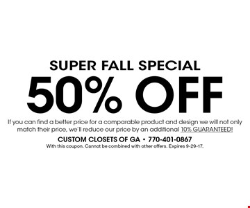 Super Fall Special 50% Off If you can find a better price for a comparable product and design we will not only match their price, we'll reduce our price by an additional 10% GUARANTEED!. With this coupon. Cannot be combined with other offers. Expires 9-29-17.