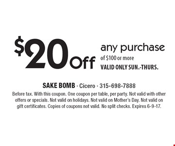$20 Off any purchase of $100 or more. VALID ONLY SUN.-THURS. Before tax. With this coupon. One coupon per table, per party. Not valid with other offers or specials. Not valid on holidays. Not valid on Mother's Day. Not valid on gift certificates. Copies of coupons not valid. No split checks. Expires 6-9-17.