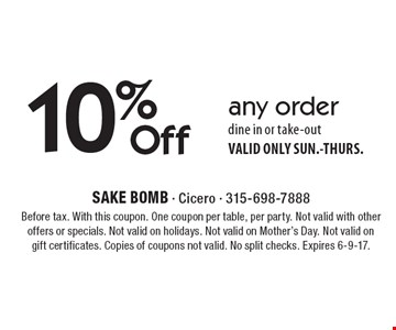 10% Off any order dine in or take-out. VALID ONLY SUN.-THURS. Before tax. With this coupon. One coupon per table, per party. Not valid with other offers or specials. Not valid on holidays. Not valid on Mother's Day. Not valid on gift certificates. Copies of coupons not valid. No split checks. Expires 6-9-17.