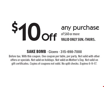 $10 Off any purchase of $60 or more. VALID ONLY SUN.-THURS. Before tax. With this coupon. One coupon per table, per party. Not valid with other offers or specials. Not valid on holidays. Not valid on Mother's Day. Not valid on gift certificates. Copies of coupons not valid. No split checks. Expires 6-9-17.