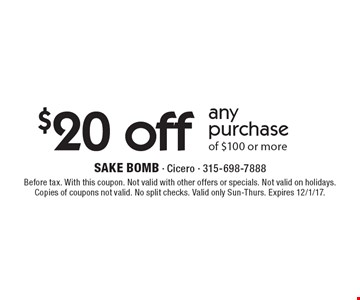 $20 off any purchase of $100 or more. Before tax. With this coupon. Not valid with other offers or specials. Not valid on holidays. Copies of coupons not valid. No split checks. Valid only Sun-Thurs. Expires 12/1/17.