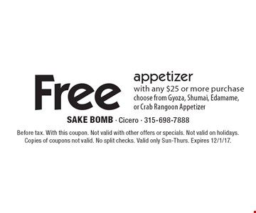 Free appetizer with any $25 or more purchase choose from Gyoza, Shumai, Edamame, or Crab Rangoon Appetizer. Before tax. With this coupon. Not valid with other offers or specials. Not valid on holidays. Copies of coupons not valid. No split checks. Valid only Sun-Thurs. Expires 12/1/17.