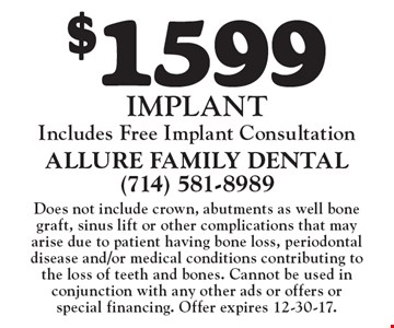 $1599 Implant. Includes free implant consultation. Does not include crown, abutments as well bone graft, sinus lift or other complications that may arise due to patient having bone loss, periodontal disease and/or medical conditions contributing to the loss of teeth and bones. Cannot be used in conjunction with any other ads or offers or special financing. Offer expires 12-30-17.