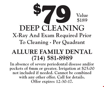 $79 deep cleaning x-ray and exam required prior to cleaning. Per Quadrant. Value $189. In absence of severe periodontal disease and/or pockets of 6mm or greater. Irrigation at $25.00 not included if needed. Cannot be combined with any other offer. Call for details. Offer expires 12-30-17.