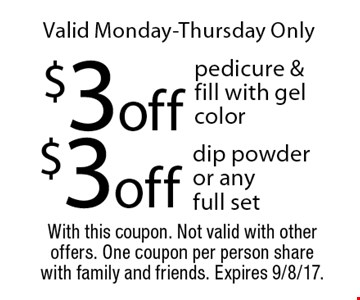 Valid Monday-Thursday Only. $3 off dip powder or any full set. $3 off pedicure & fill with gel color. With this coupon. Not valid with other offers. One coupon per person share with family and friends. Expires 9/8/17.