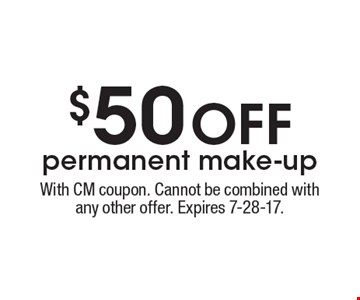 $50 OFF permanent make-up. With CM coupon. Cannot be combined with any other offer. Expires 7-28-17.