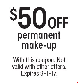 $50 OFF permanent make-up. With this coupon. Not valid with other offers. Expires 9-1-17.