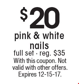 $20 pink & white nails full set - reg. $35. With this coupon. Not valid with other offers. Expires 12-15-17.
