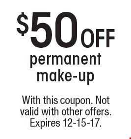 $50 OFF permanent make-up. With this coupon. Not valid with other offers. Expires 12-15-17.