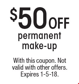$50 off permanent make-up. With this coupon. Not valid with other offers. Expires 1-5-18.