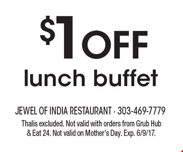 $1 Off lunch buffet. Thalis excluded. Not valid with orders from Grub Hub & Eat 24. Not valid on Mother's Day. Exp. 6/9/17.