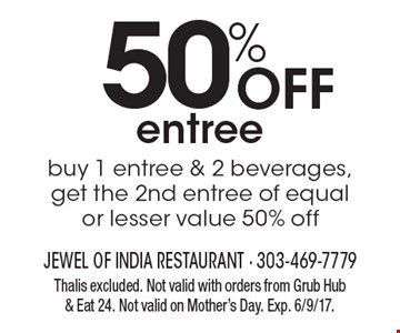 50% Off entree. Buy 1 entree & 2 beverages, get the 2nd entree of equal or lesser value 50% off. Thalis excluded. Not valid with orders from Grub Hub & Eat 24. Not valid on Mother's Day. Exp. 6/9/17.
