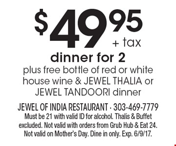 $49.95 +tax for dinner for 2 plus free bottle of red or white house wine & JEWEL THALIA or JEWEL TANDOORI dinner. Must be 21 with valid ID for alcohol. Thalis & Buffet excluded. Not valid with orders from Grub Hub & Eat 24. Dine in only. Not valid on Mother's Day. Exp. 6/9/17.