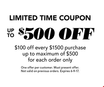 Limited time coupon. Up to $500 off. $100 off every $1500 purchase up to maximum of $500 for each order only. One offer per customer. Must present offer. Not valid on previous orders. Expires 6-9-17.