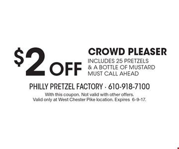 $2 off crowd pleaser. Includes 25 pretzels& a bottle of mustard must call ahead. With this coupon. Not valid with other offers. Valid only at West Chester Pike location. Expires6-9-17.