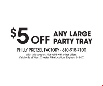 $5 off any large party tray. With this coupon. Not valid with other offers. Valid only at West Chester Pike location. Expires6-9-17.