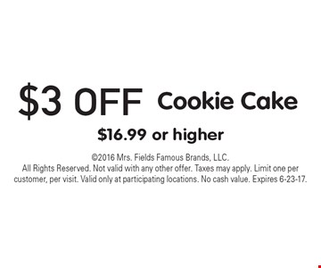 $3 off Cookie Cake $16.99 or higher. 2016 Mrs. Fields Famous Brands, LLC. All Rights Reserved. Not valid with any other offer. Taxes may apply. Limit one per customer, per visit. Valid only at participating locations. No cash value. Expires 6-23-17.