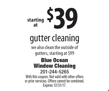 $39 gutter cleaning we also clean the outside of gutters, starting at $99. With this coupon. Not valid with other offers or prior services. Offers cannot be combined. Expires 12/31/17.