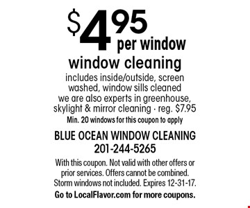 $4.95 Per Window Window Cleaning. Includes inside/outside, screen washed, window sills cleaned we are also experts in greenhouse, skylight & mirror cleaning. Reg. $7.95. Min. 20 windows for this coupon to apply. With this coupon. Not valid with other offers or prior services. Offers cannot be combined. Storm windows not included. Expires 12-31-17. Go to LocalFlavor.com for more coupons.