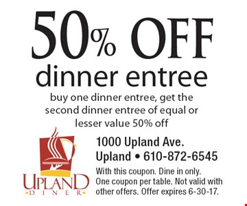 50% off dinner entree. Buy one dinner entree, get the second dinner entree of equal or lesser value 50% off. With this coupon. Dine in only. One coupon per table. Not valid with other offers. Offer expires 6-30-17.