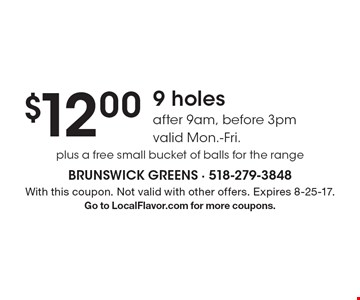 $12.00 9 holes after 9am, before 3pm. Valid Mon.-Fri. plus a free small bucket of balls for the range. With this coupon. Not valid with other offers. Expires 8-25-17. Go to LocalFlavor.com for more coupons.