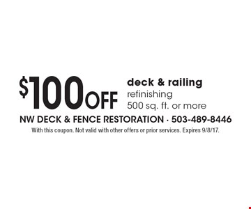 $100 Off deck & railing refinishing 500 sq. ft. or more. With this coupon. Not valid with other offers or prior services. Expires 9/8/17.