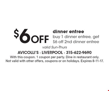 $6 Off dinner entree. Buy 1 dinner entree, get $6 off 2nd dinner entree. Valid Sun-Thurs. With this coupon. 1 coupon per party. Dine in restaurant only. Not valid with other offers, coupons or on holidays. Expires 8-11-17.