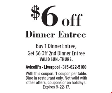 $6 off Dinner Entree. Buy 1 Dinner Entree, Get $6 Off 2nd Dinner Entree. Valid Sun.-Thurs. With this coupon. 1 coupon per table. Dine in restaurant only. Not valid with other offers, coupons or on holidays. Expires 9-22-17.