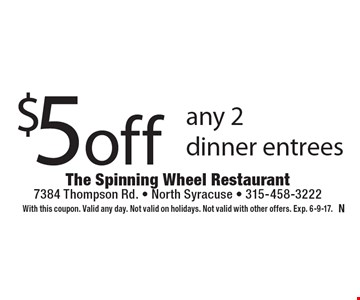$5 off any 2 dinner entrees. With this coupon. Valid any day. Not valid on holidays. Not valid with other offers. Exp. 6-9-17.