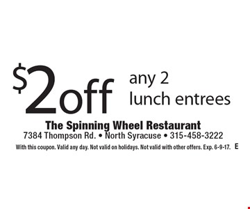 $2 off any 2 lunch entrees. With this coupon. Valid any day. Not valid on holidays. Not valid with other offers. Exp. 6-9-17.