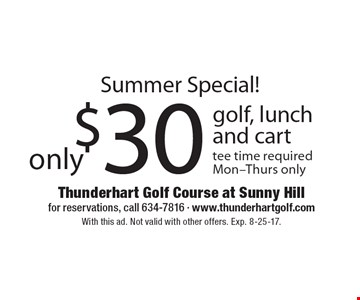 Summer Special! $30 only golf, lunch and cart tee time required Mon-Thurs only. With this ad. Not valid with other offers. Exp. 8-25-17.