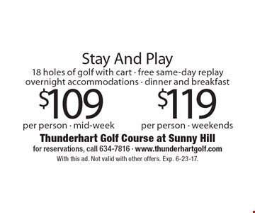 Stay and play at Thunderhart Golf Course at Sunny Hill. 18 holes of golf with cart - free same-day replay - overnight accommodations - dinner and breakfast. $109 per person - mid-week, $119 per person - weekends. With this ad. Not valid with other offers. Exp. 6-23-17.