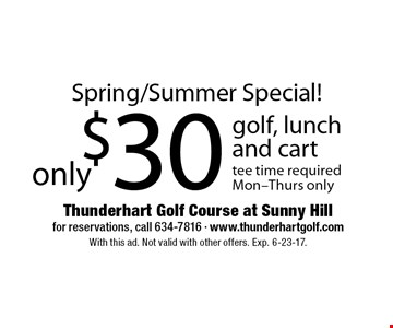 Spring/Summer Special! only $30 golf, lunch and cart  tee time requiredMon-Thurs only. With this ad. Not valid with other offers. Exp. 6-23-17.