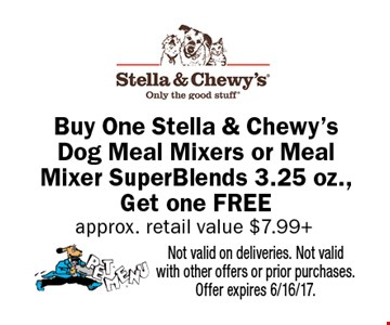 Buy One Stella & Chewy's Dog Meal Mixers or Meal Mixer Super Blends 3.25 oz., Get one FREE approx. retail value $7.99+. Not valid on deliveries. Not valid with other offers or prior purchases. Offer expires 6/16/17.