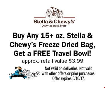 Buy Any 15+ oz. Stella & Chewy's Freeze Dried Bag, Get a FREE Travel Bowl! approx. retail value $3.99 Not valid on deliveries. Not valid with other offers or prior purchases. Offer expires 6/16/17.