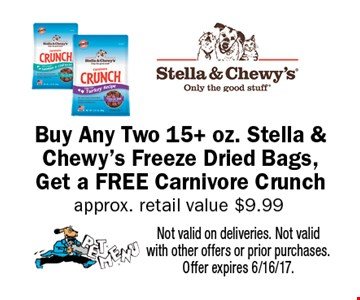 Buy Any Two 15+ oz. Stella & Chewy's Freeze Dried Bags, Get a FREE Carnivore Crunch approx. retail value $9.99. Not valid on deliveries. Not valid with other offers or prior purchases. Offer expires 6/16/17.