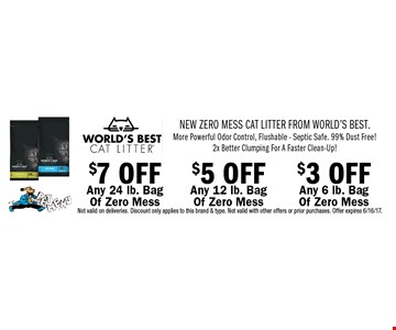 New Zero Mess Cat Litter From World's Best. More Powerful Odor Control, Flushable - Septic Safe. 99% Dust Free! 2x Better Clumping For A Faster Clean-Up! $3 OFF Any 6 lb. Bag Of Zero Mess. $5 OFF Any 12 lb. Bag Of Zero Mess. $7 OFF Any 24 lb. Bag Of Zero Mess. . Not valid on deliveries. Discount only applies to this brand & type. Not valid with other offers or prior purchases. Offer expires 6/16/17.