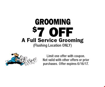 $7 OFF GROOMING A Full Service Grooming (Flushing Location ONLY). Limit one offer with coupon. Not valid with other offers or prior purchases. Offer expires 6/16/17.