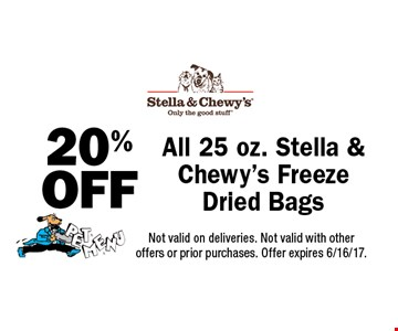 20% OFF All 25 oz. Stella & Chewy's Freeze Dried Bags. Not valid on deliveries. Not valid with other offers or prior purchases. Offer expires 6/16/17.